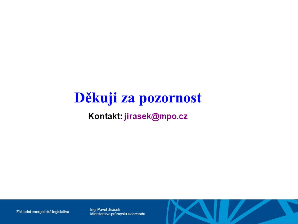 Ing. Pavel Jirásek Ministerstvo průmyslu a obchodu Základní energetická legislativa Děkuji za pozornost Kontakt: jirasek@mpo.cz