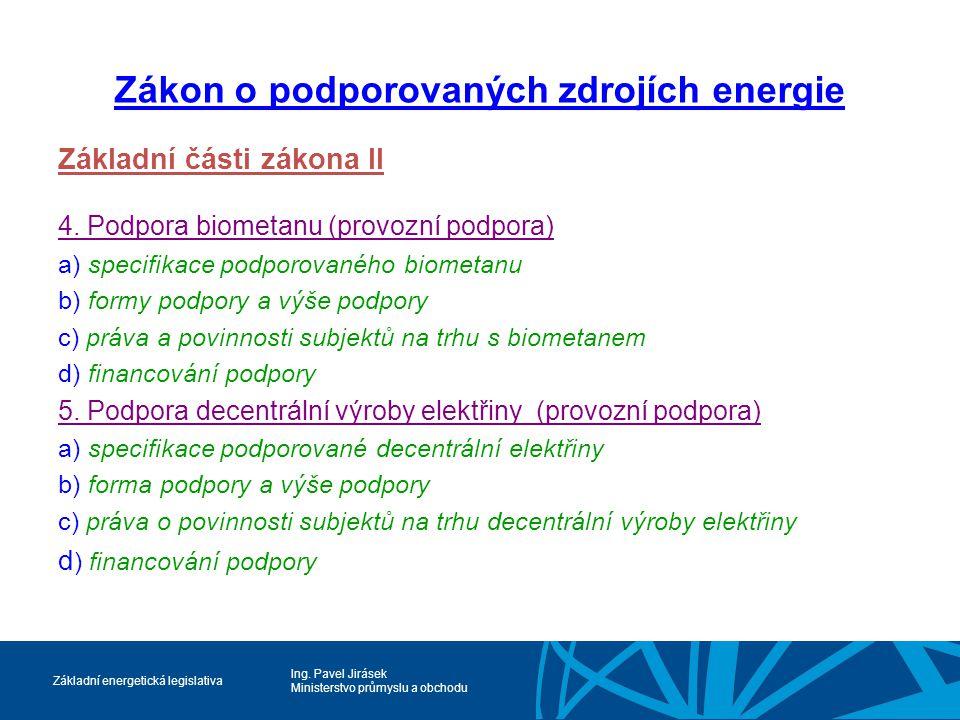 Ing. Pavel Jirásek Ministerstvo průmyslu a obchodu Základní energetická legislativa Zákon o podporovaných zdrojích energie Základní části zákona II 4.