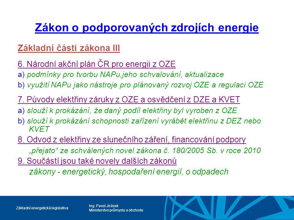 Ing. Pavel Jirásek Ministerstvo průmyslu a obchodu Základní energetická legislativa Zákon o podporovaných zdrojích energie Základní části zákona III 6