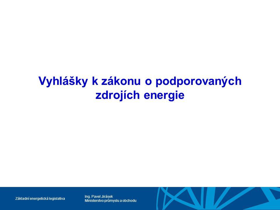 Ing. Pavel Jirásek Ministerstvo průmyslu a obchodu Základní energetická legislativa Vyhlášky k zákonu o podporovaných zdrojích energie