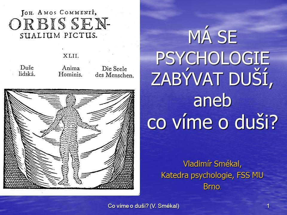 Co víme o duši? (V. Smékal)1 MÁ SE PSYCHOLOGIE ZABÝVAT DUŠÍ, aneb co víme o duši? Vladimír Smékal, Katedra psychologie, FSS MU Brno.