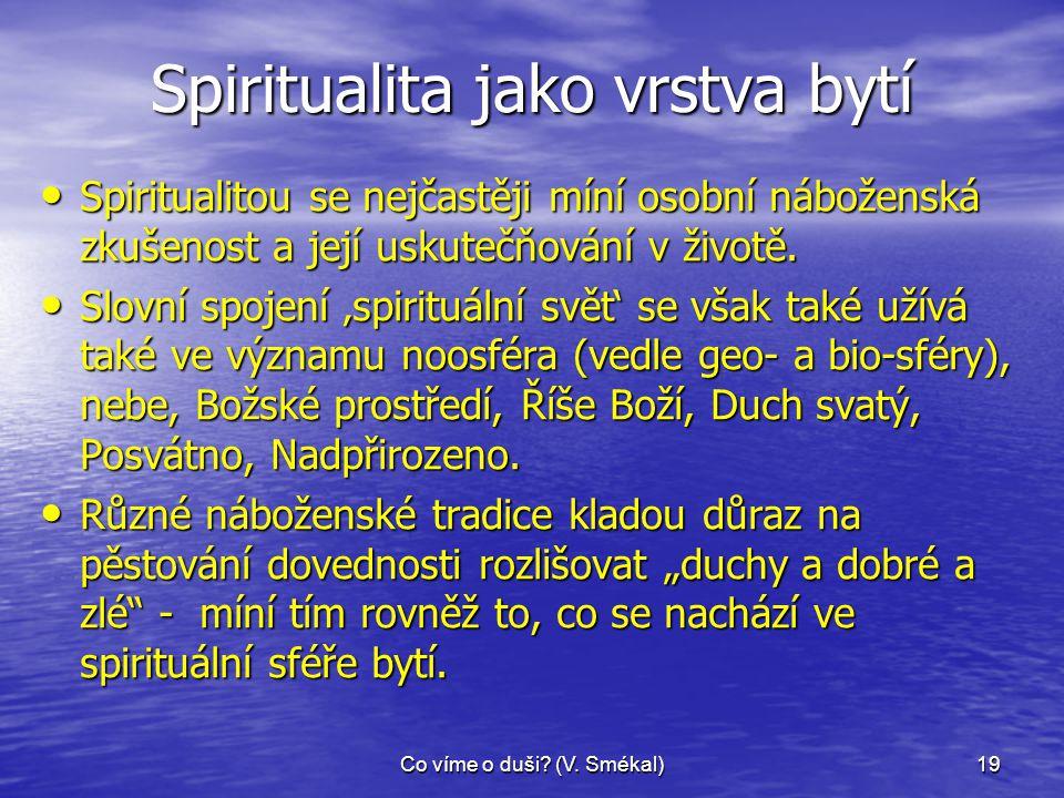 Co víme o duši? (V. Smékal)19 Spiritualita jako vrstva bytí • Spiritualitou se nejčastěji míní osobní náboženská zkušenost a její uskutečňování v živo