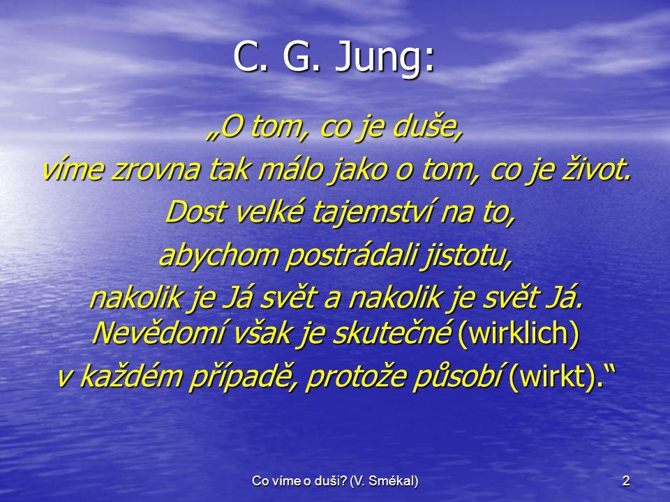 """Co víme o duši? (V. Smékal)2 C. G. Jung: """"O tom, co je duše, víme zrovna tak málo jako o tom, co je život. Dost velké tajemství na to, Dost velké taje"""