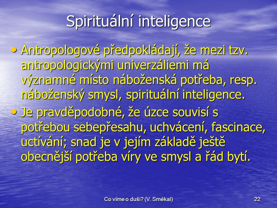 Co víme o duši? (V. Smékal)22 Spirituální inteligence • Antropologové předpokládají, že mezi tzv. antropologickými univerzáliemi má významné místo náb
