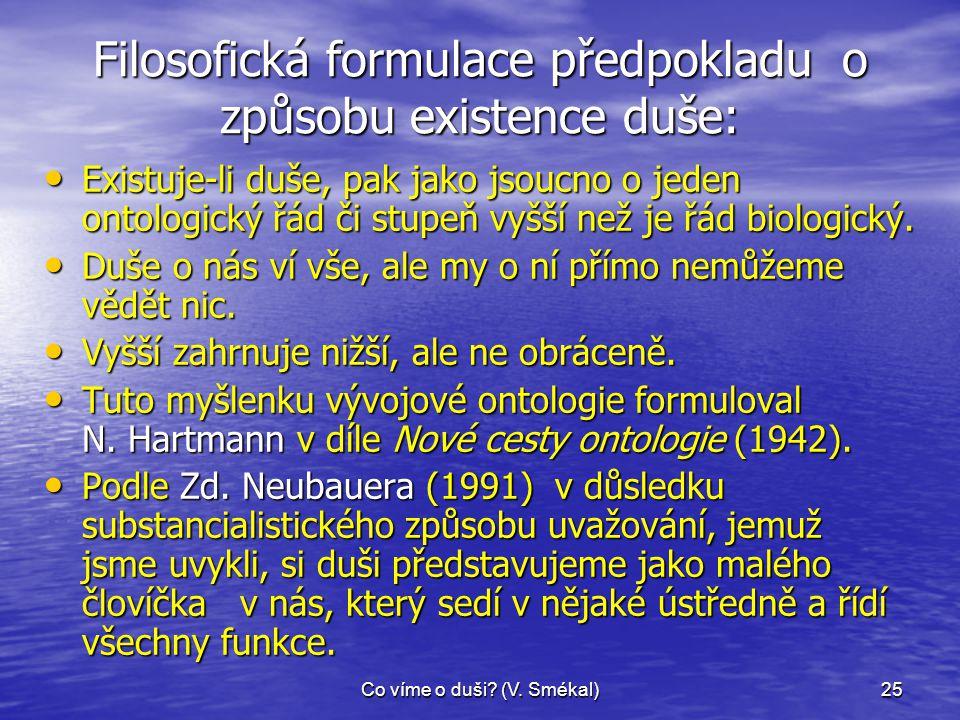 Co víme o duši? (V. Smékal)25 Filosofická formulace předpokladu o způsobu existence duše: • Existuje-li duše, pak jako jsoucno o jeden ontologický řád
