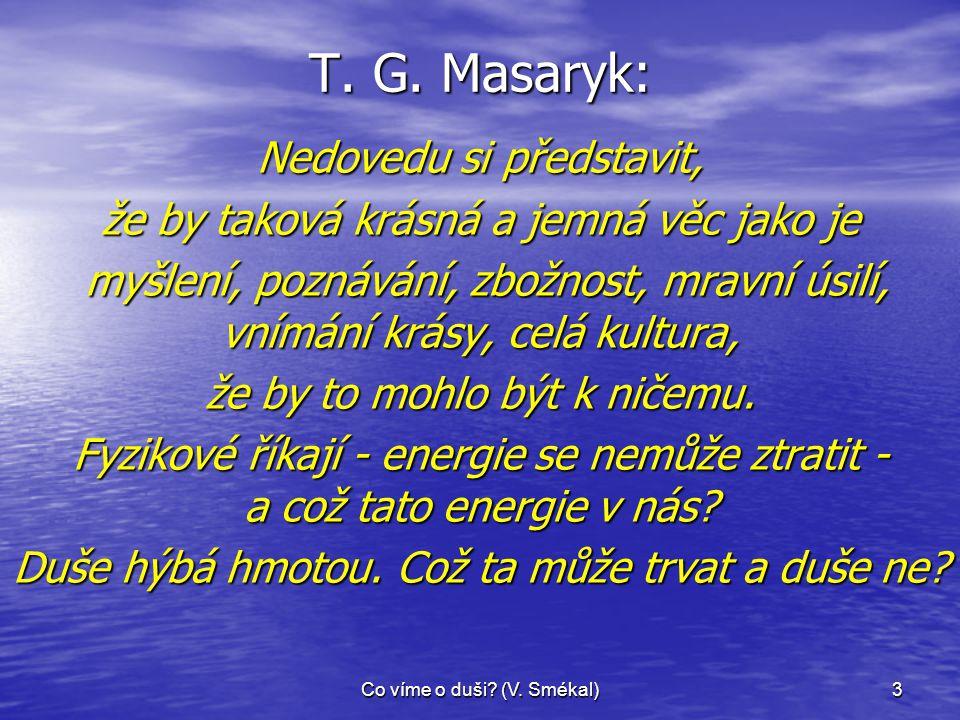 Co víme o duši? (V. Smékal)3 T. G. Masaryk: Nedovedu si představit, že by taková krásná a jemná věc jako je myšlení, poznávání, zbožnost, mravní úsilí