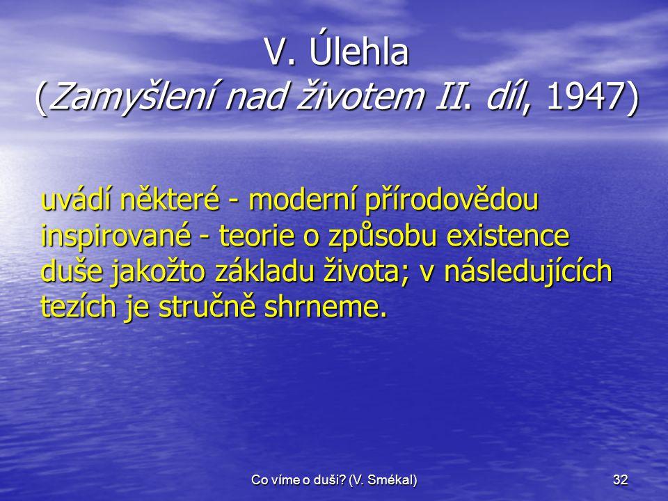Co víme o duši? (V. Smékal)32 V. Úlehla (Zamyšlení nad životem II. díl, 1947) uvádí některé - moderní přírodovědou inspirované - teorie o způsobu exis