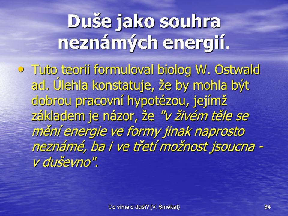 Co víme o duši? (V. Smékal)34 Duše jako souhra neznámých energií. • Tuto teorii formuloval biolog W. Ostwald ad. Úlehla konstatuje, že by mohla být do