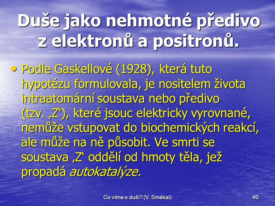 Co víme o duši? (V. Smékal)40 Duše jako nehmotné předivo z elektronů a positronů. • Podle Gaskellové (1928), která tuto hypotézu formulovala, je nosit