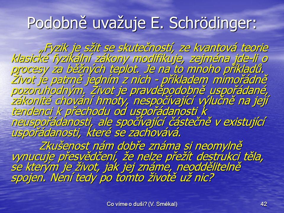 """Co víme o duši? (V. Smékal)42 Podobně uvažuje E. Schrödinger: """"Fyzik je sžit se skutečností, ze kvantová teorie klasické fyzikální zákony modifikuje,"""