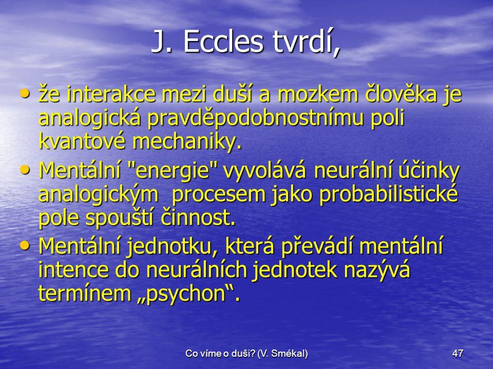 Co víme o duši? (V. Smékal)47 J. Eccles tvrdí, • že interakce mezi duší a mozkem člověka je analogická pravděpodobnostnímu poli kvantové mechaniky. •