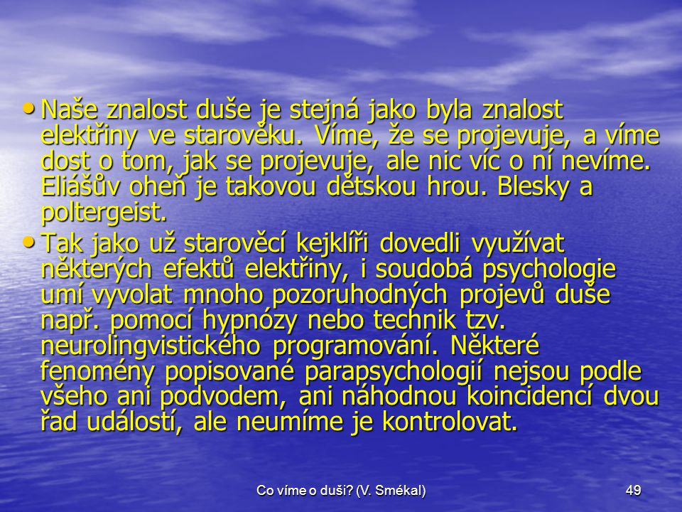 Co víme o duši? (V. Smékal)49 • Naše znalost duše je stejná jako byla znalost elektřiny ve starověku. Víme, že se projevuje, a víme dost o tom, jak se