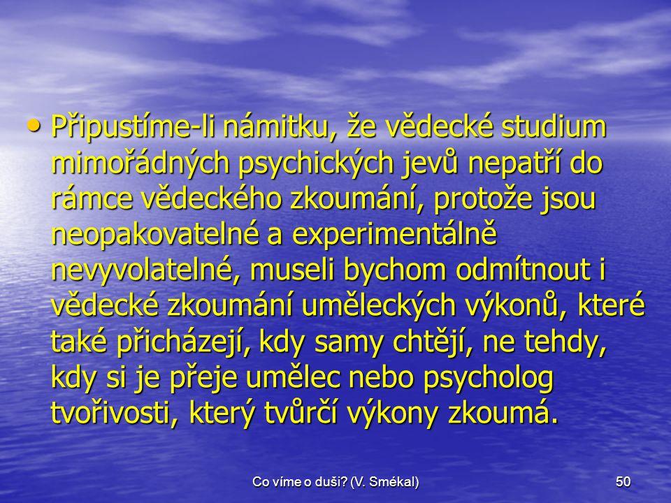 Co víme o duši? (V. Smékal)50 • Připustíme-li námitku, že vědecké studium mimořádných psychických jevů nepatří do rámce vědeckého zkoumání, protože js