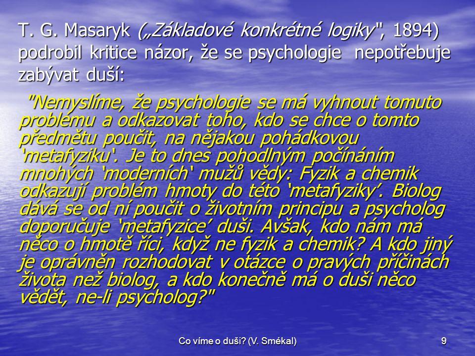 """Co víme o duši? (V. Smékal)9 T. G. Masaryk (""""Základové konkrétné logiky"""", 1894) podrobil kritice názor, že se psychologie nepotřebuje zabývat duší:"""