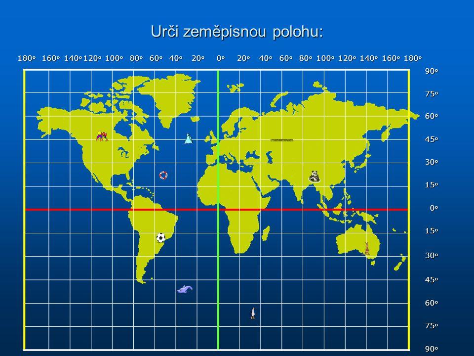 Urči zeměpisnou polohu: 90o 75o 60o 45o 30o 15o 0o 15o 30o 45o 60o 75o 90o 180 o 160 o 140 o 120 o 100 o 80 o 60 o 40 o 20 o 0 o 20 o 40 o 60 o 80 o 1