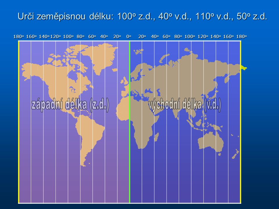 Urči zeměpisnou délku: 100 o z.d., 40 o v.d., 110 o v.d., 50 o z.d.