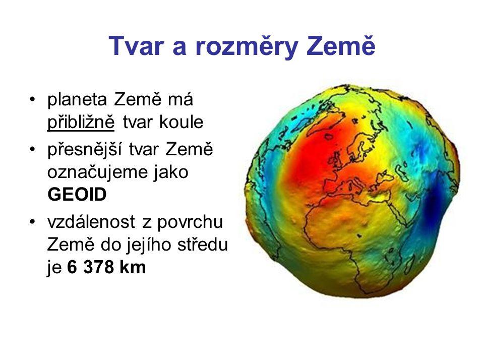 Tvar a rozměry Země •planeta Země má přibližně tvar koule •přesnější tvar Země označujeme jako GEOID •vzdálenost z povrchu Země do jejího středu je 6 378 km