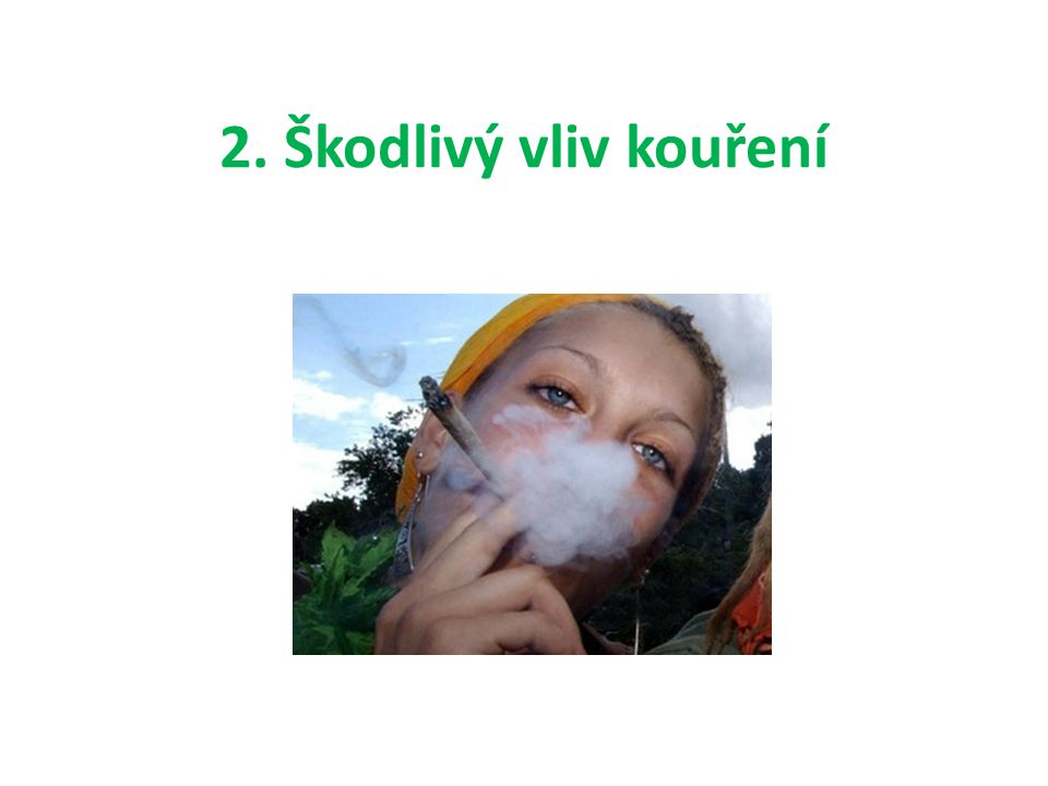 Škodlivý vliv kouření • Tabákový kouř obsahuje dehet, CO₂, nikotin • Chronické záněty průdušek • Rakovinotvorné látky = rakovina hrtanu, průdušek, plic • Onemocnění cév srdce – infarkty • Onemocnění končetin • Narušuje činnost žaludku a sliznice trávicího ústrojí • Poškozuje zdraví nekuřáků = pasivní kuřák • Nebezpečné je kouření nastávající maminky