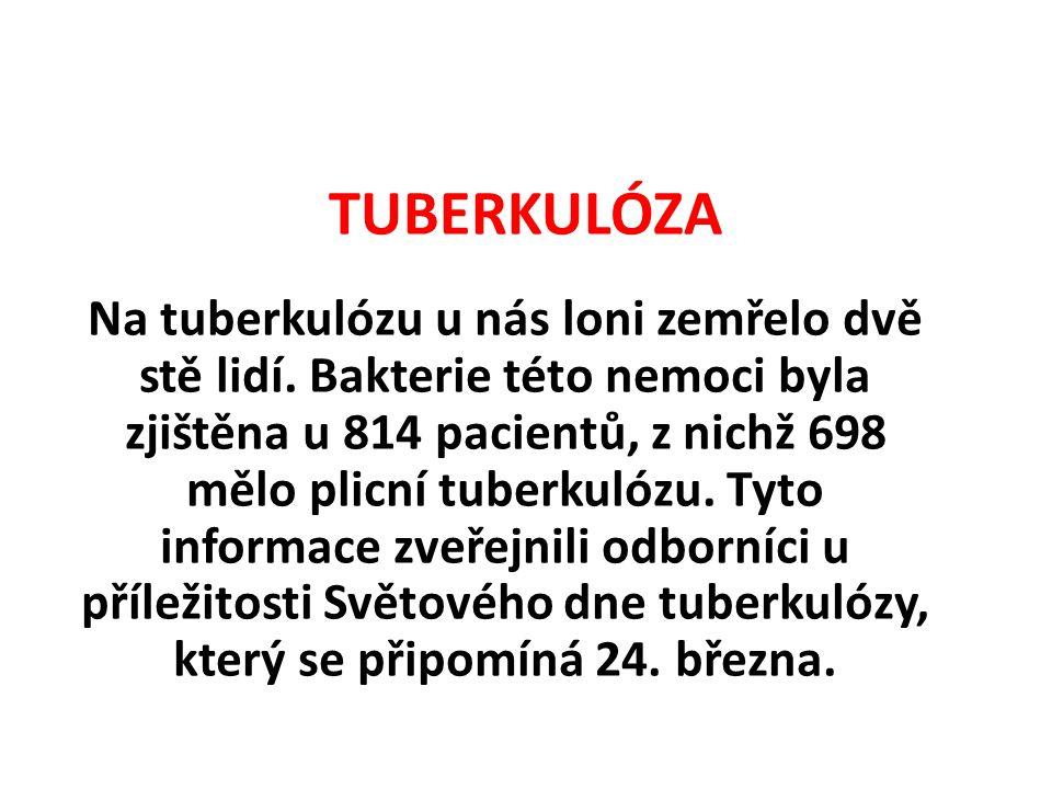 TUBERKULÓZA Na tuberkulózu u nás loni zemřelo dvě stě lidí. Bakterie této nemoci byla zjištěna u 814 pacientů, z nichž 698 mělo plicní tuberkulózu. Ty