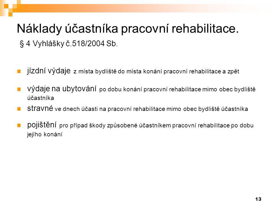 13 Náklady účastníka pracovní rehabilitace. § 4 Vyhlášky č.518/2004 Sb.  jízdní výdaje z místa bydliště do místa konání pracovní rehabilitace a zpět