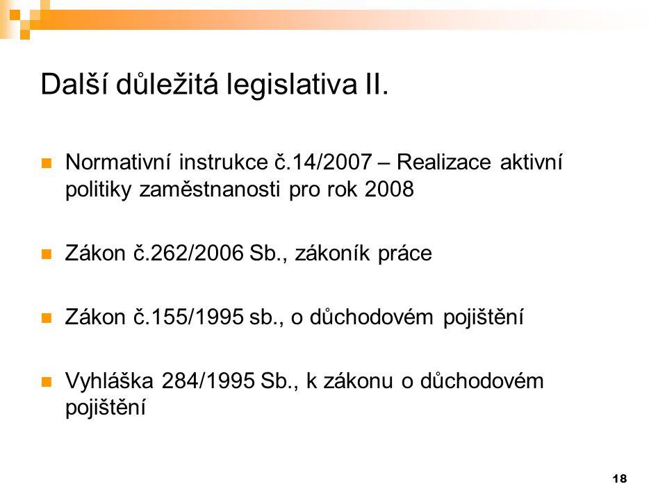 18 Další důležitá legislativa II.  Normativní instrukce č.14/2007 – Realizace aktivní politiky zaměstnanosti pro rok 2008  Zákon č.262/2006 Sb., zák