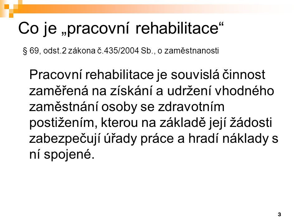 """3 Co je """"pracovní rehabilitace"""" § 69, odst.2 zákona č.435/2004 Sb., o zaměstnanosti Pracovní rehabilitace je souvislá činnost zaměřená na získání a ud"""