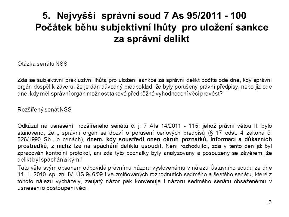 5.Nejvyšší správní soud 7 As 95/2011 - 100 Počátek běhu subjektivní lhůty pro uložení sankce za správní delikt Otázka senátu NSS Zda se subjektivní prekluzívní lhůta pro uložení sankce za správní delikt počítá ode dne, kdy správní orgán dospěl k závěru, že je dán důvodný předpoklad, že byly porušeny právní předpisy, nebo již ode dne, kdy měl správní orgán možnost takové předběžné vyhodnocení věci provést.