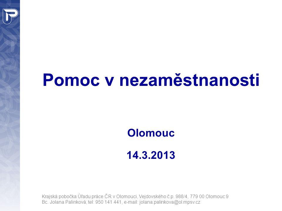 Pomoc v nezaměstnanosti Olomouc 14.3.2013 Krajská pobočka Úřadu práce ČR v Olomouci, Vejdovského č.p. 988/4, 779 00 Olomouc 9 Bc. Jolana Palinková, te