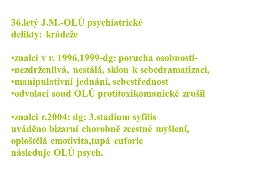 36.letý J.M.-OLÚ psychiatrické delikty: krádeže •znalci v r. 1996,1999-dg: porucha osobnosti- •nezdrženlivá, nestálá, sklon k sebedramatizaci, •manipu
