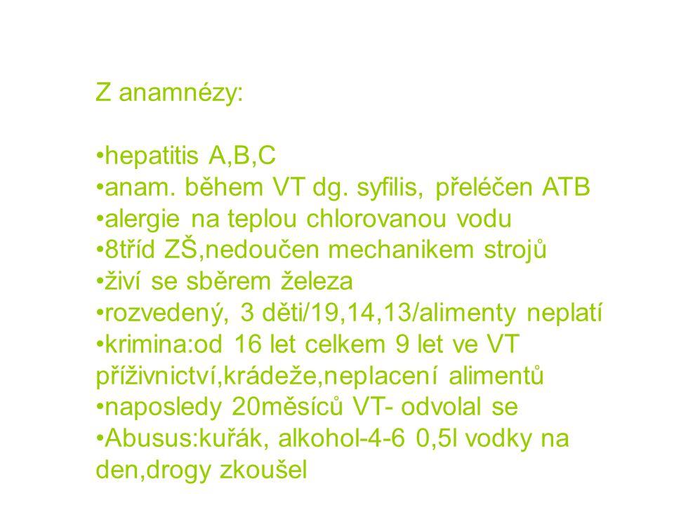 Z anamnézy: •hepatitis A,B,C •anam. během VT dg. syfilis, přeléčen ATB •alergie na teplou chlorovanou vodu •8tříd ZŠ,nedoučen mechanikem strojů •živí