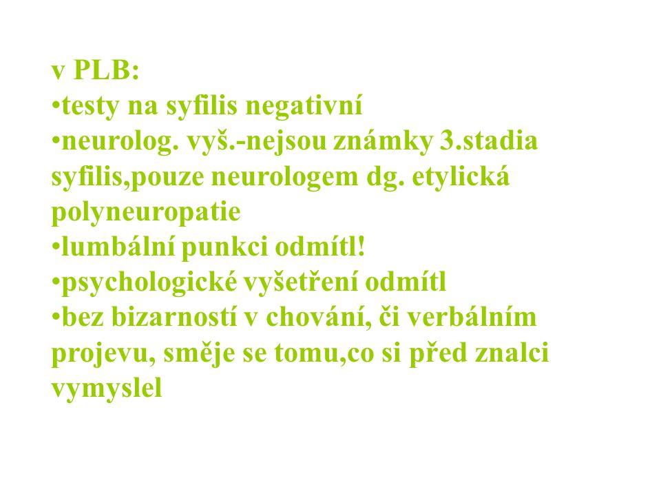 v PLB: •testy na syfilis negativní •neurolog. vyš.-nejsou známky 3.stadia syfilis,pouze neurologem dg. etylická polyneuropatie •lumbální punkci odmítl