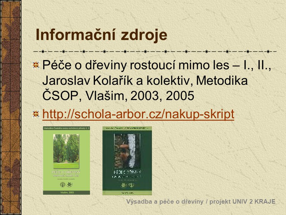 Informační zdroje Péče o dřeviny rostoucí mimo les – I., II., Jaroslav Kolařík a kolektiv, Metodika ČSOP, Vlašim, 2003, 2005 http://schola-arbor.cz/na
