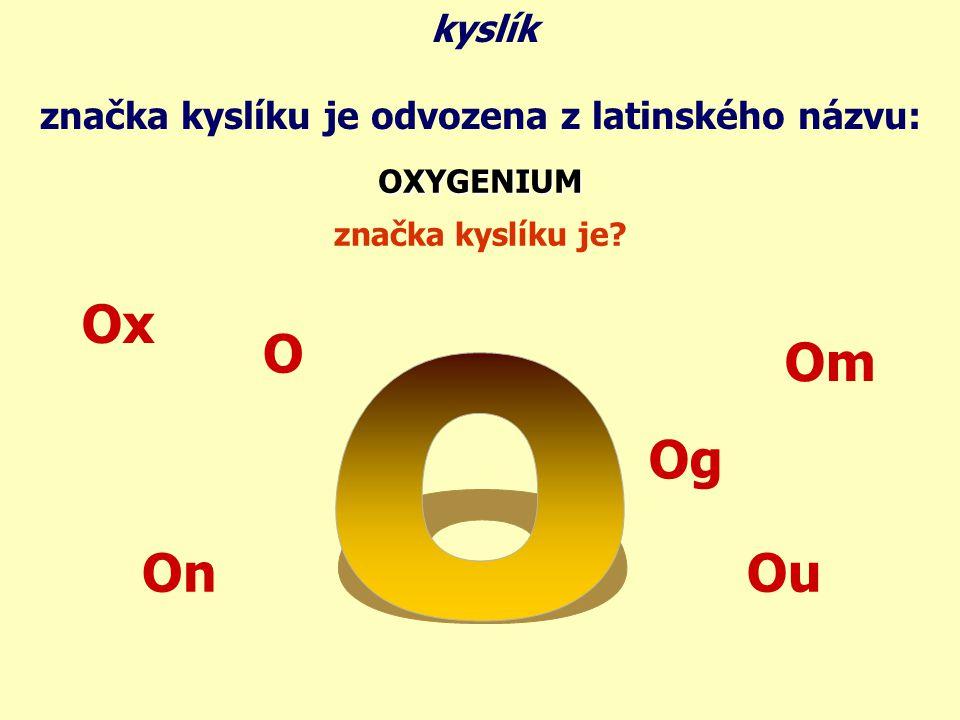 značka kyslíku je odvozena z latinského názvu: OXYGENIUM značka kyslíku je? Ox On Om Ou Og kyslík O