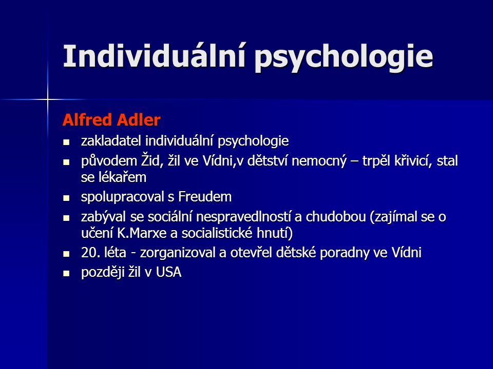 Individuální psychologie Alfred Adler  zakladatel individuální psychologie  původem Žid, žil ve Vídni,v dětství nemocný – trpěl křivicí, stal se lékařem  spolupracoval s Freudem  zabýval se sociální nespravedlností a chudobou (zajímal se o učení K.Marxe a socialistické hnutí)  20.