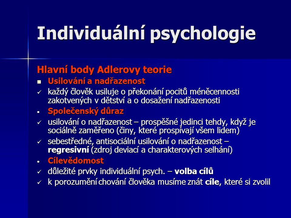 Individuální psychologie Hlavní body Adlerovy teorie  Usilování a nadřazenost  každý člověk usiluje o překonání pocitů méněcennosti zakotvených v dětství a o dosažení nadřazenosti • Společenský důraz  usilování o nadřazenost – prospěšné jedinci tehdy, když je sociálně zaměřeno (činy, které prospívají všem lidem)  sebestředné, antisociální usilování o nadřazenost – regresivní (zdroj deviací a charakterových selhání) • Cílevědomost  důležité prvky individuální psych.