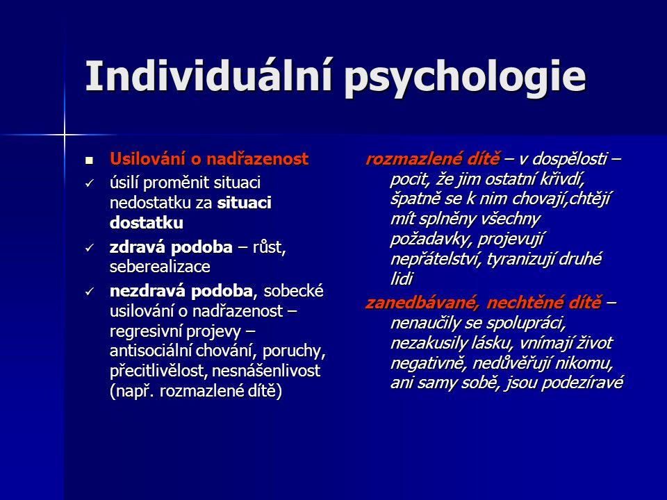 Individuální psychologie  Usilování o nadřazenost  úsilí proměnit situaci nedostatku za situaci dostatku  zdravá podoba – růst, seberealizace  nezdravá podoba, sobecké usilování o nadřazenost – regresivní projevy – antisociální chování, poruchy, přecitlivělost, nesnášenlivost (např.