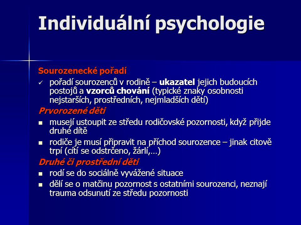 Individuální psychologie Sourozenecké pořadí  pořadí sourozenců v rodině – ukazatel jejich budoucích postojů a vzorců chování (typické znaky osobnosti nejstarších, prostředních, nejmladších dětí) Prvorozené děti  musejí ustoupit ze středu rodičovské pozornosti, když přijde druhé dítě  rodiče je musí připravit na příchod sourozence – jinak citově trpí (cítí se odstrčeno, žárlí,…) Druhé či prostřední děti  rodí se do sociálně vyvážené situace  dělí se o matčinu pozornost s ostatními sourozenci, neznají trauma odsunutí ze středu pozornosti