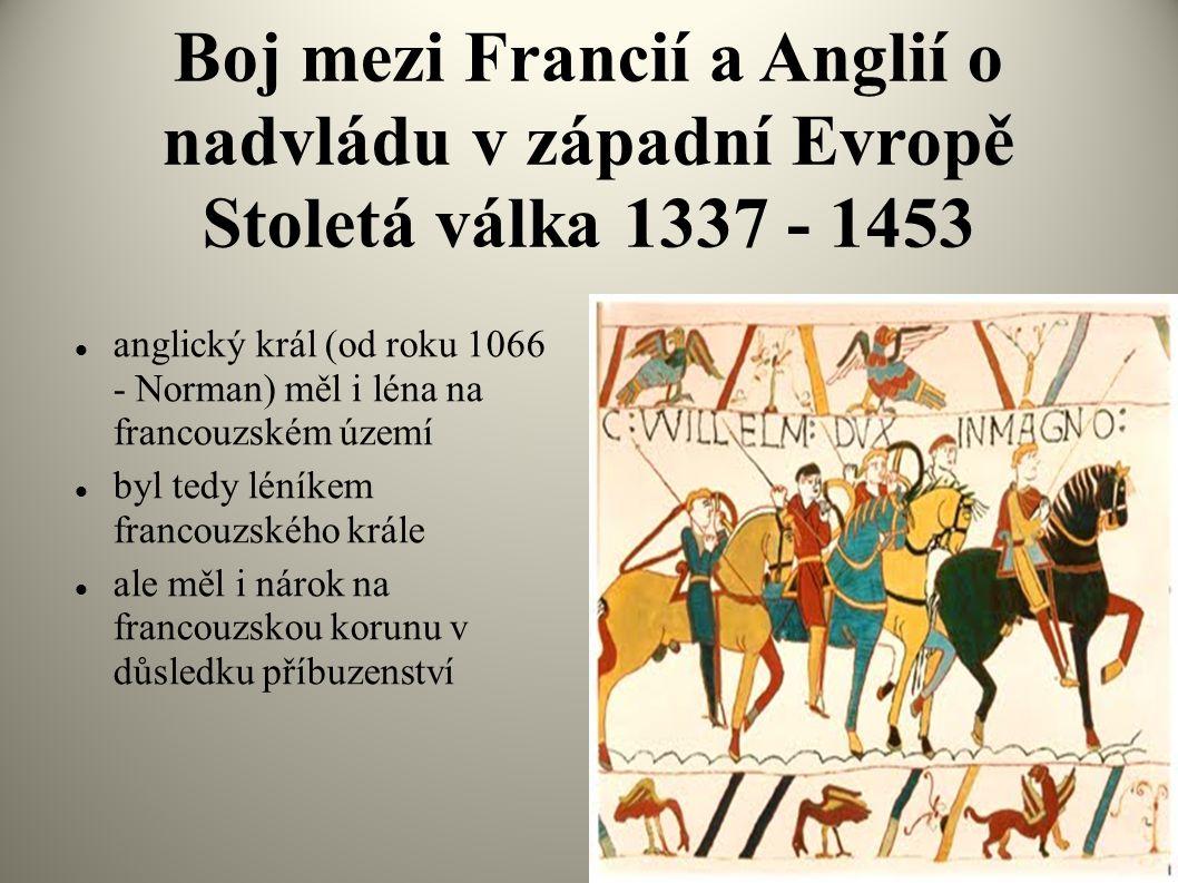 Boj mezi Francií a Anglií o nadvládu v západní Evropě Stoletá válka 1337 - 1453  anglický král (od roku 1066 - Norman) měl i léna na francouzském úze