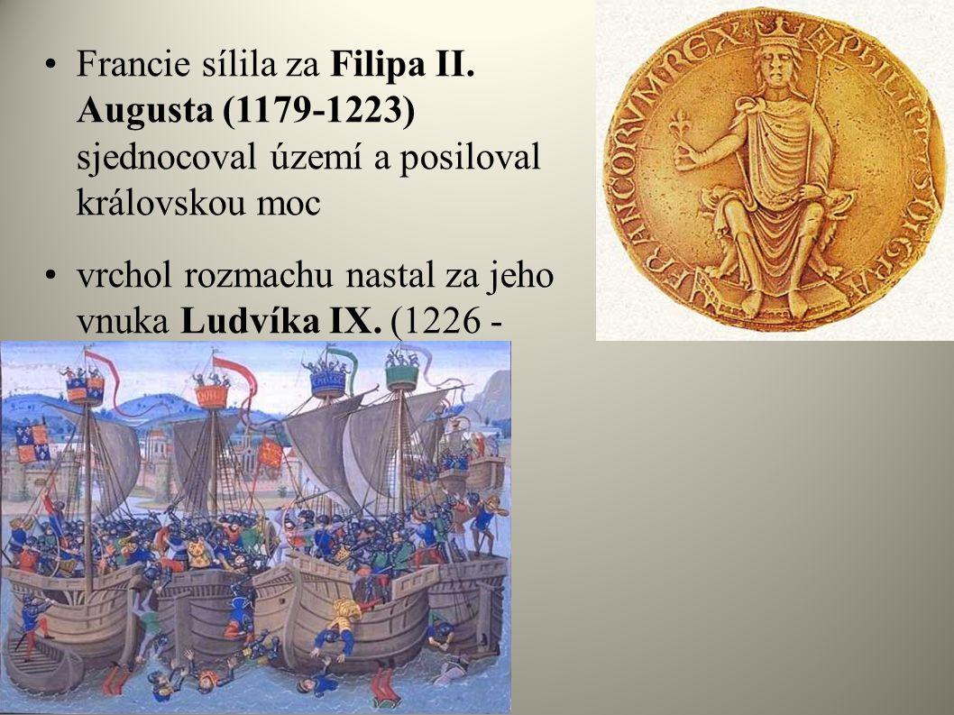 •Francie sílila za Filipa II. Augusta (1179-1223) sjednocoval území a posiloval královskou moc •vrchol rozmachu nastal za jeho vnuka Ludvíka IX. (1226