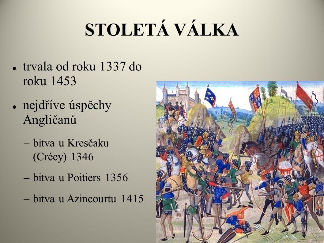 STOLETÁ VÁLKA  trvala od roku 1337 do roku 1453  nejdříve úspěchy Angličanů –bitva u Kresčaku (Crécy) 1346 –bitva u Poitiers 1356 –bitva u Azincourt