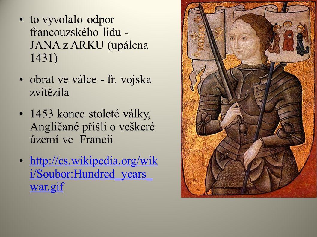 •to vyvolalo odpor francouzského lidu - JANA z ARKU (upálena 1431) •obrat ve válce - fr. vojska zvítězila •1453 konec stoleté války, Angličané přišli