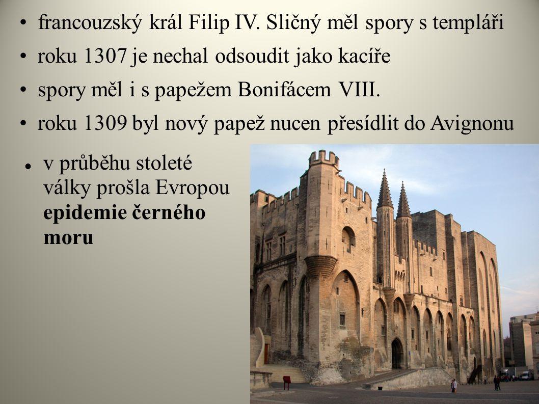  v průběhu stoleté války prošla Evropou epidemie černého moru •francouzský král Filip IV. Sličný měl spory s templáři •roku 1307 je nechal odsoudit j