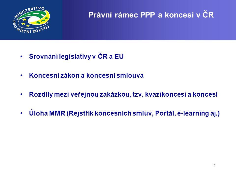 1 Právní rámec PPP a koncesí v ČR •Srovnání legislativy v ČR a EU •Koncesní zákon a koncesní smlouva •Rozdíly mezi veřejnou zakázkou, tzv. kvazikonces