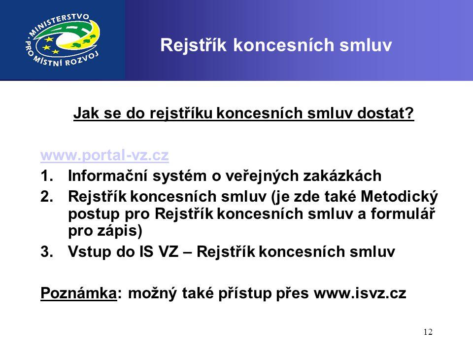 12 Rejstřík koncesních smluv Jak se do rejstříku koncesních smluv dostat? www.portal-vz.cz 1.Informační systém o veřejných zakázkách 2.Rejstřík konces