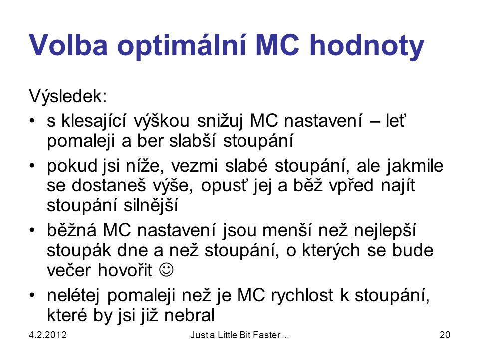 4.2.2012Just a Little Bit Faster...20 Volba optimální MC hodnoty Výsledek: •s klesající výškou snižuj MC nastavení – leť pomaleji a ber slabší stoupání •pokud jsi níže, vezmi slabé stoupání, ale jakmile se dostaneš výše, opusť jej a běž vpřed najít stoupání silnější •běžná MC nastavení jsou menší než nejlepší stoupák dne a než stoupání, o kterých se bude večer hovořit  •nelétej pomaleji než je MC rychlost k stoupání, které by jsi již nebral
