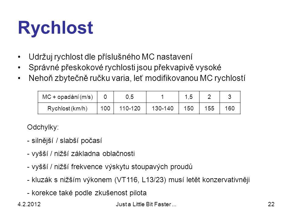 4.2.2012Just a Little Bit Faster...22 Rychlost •Udržuj rychlost dle příslušného MC nastavení •Správné přeskokové rychlosti jsou překvapivě vysoké •Nehoň zbytečně ručku varia, leť modifikovanou MC rychlostí MC + opadání (m/s)00,511,523 Rychlost (km/h)100110-120130-140150155160 Odchylky: - silnější / slabší počasí - vyšší / nižší základna oblačnosti - vyšší / nižší frekvence výskytu stoupavých proudů - kluzák s nižším výkonem (VT116, L13/23) musí letět konzervativněji - korekce také podle zkušenost pilota
