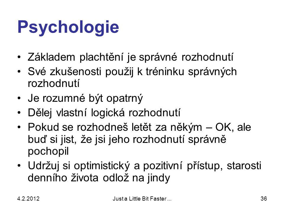 4.2.2012Just a Little Bit Faster...36 Psychologie •Základem plachtění je správné rozhodnutí •Své zkušenosti použij k tréninku správných rozhodnutí •Je rozumné být opatrný •Dělej vlastní logická rozhodnutí •Pokud se rozhodneš letět za někým – OK, ale buď si jist, že jsi jeho rozhodnutí správně pochopil •Udržuj si optimistický a pozitivní přístup, starosti denního života odlož na jindy