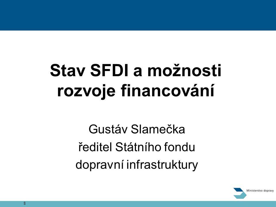 8 Zpoplatnění dálnic a rychlostních silnic Stav SFDI a možnosti rozvoje financování Gustáv Slamečka ředitel Státního fondu dopravní infrastruktury