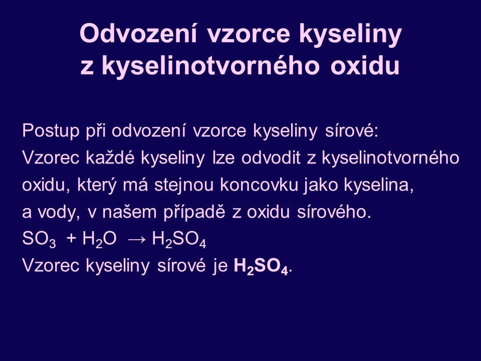 Odvození vzorce kyseliny z kyselinotvorného oxidu Postup při odvození vzorce kyseliny sírové: Vzorec každé kyseliny lze odvodit z kyselinotvorného oxidu, který má stejnou koncovku jako kyselina, a vody, v našem případě z oxidu sírového.