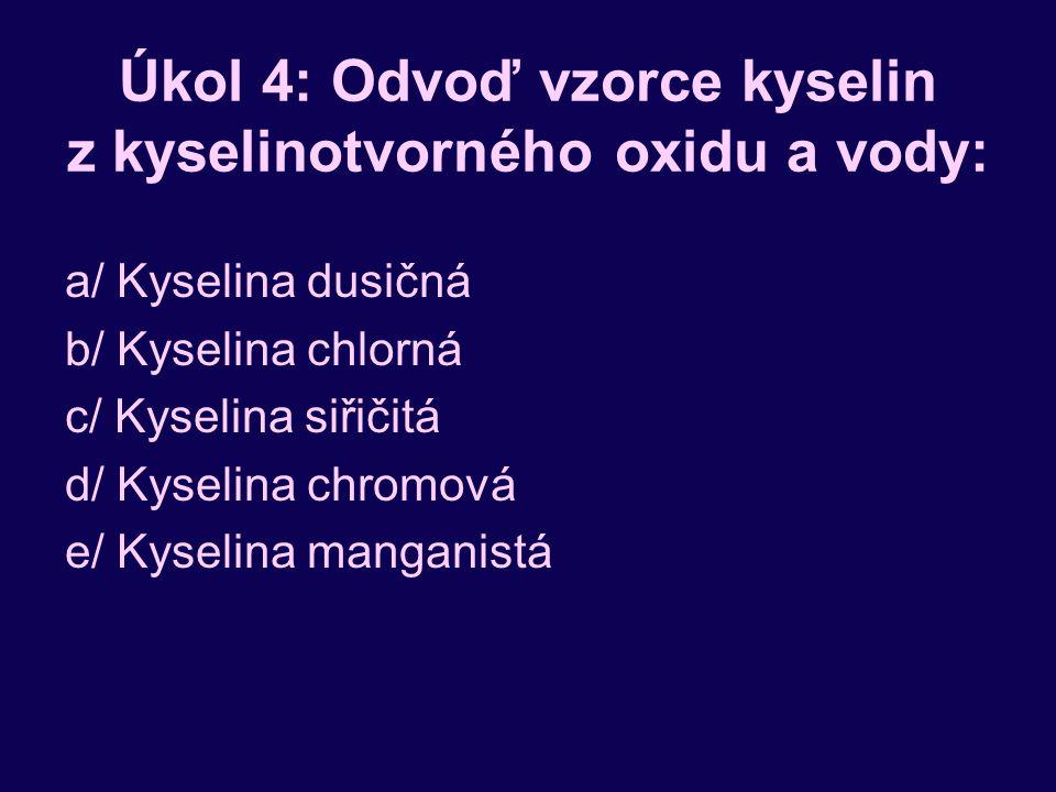 Úkol 4: Odvoď vzorce kyselin z kyselinotvorného oxidu a vody: a/ Kyselina dusičná b/ Kyselina chlorná c/ Kyselina siřičitá d/ Kyselina chromová e/ Kyselina manganistá